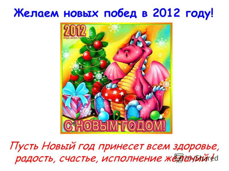 Желаем новых побед в 2012 году! Пусть Новый год принесет всем здоровье, радость, счастье, исполнение желаний !