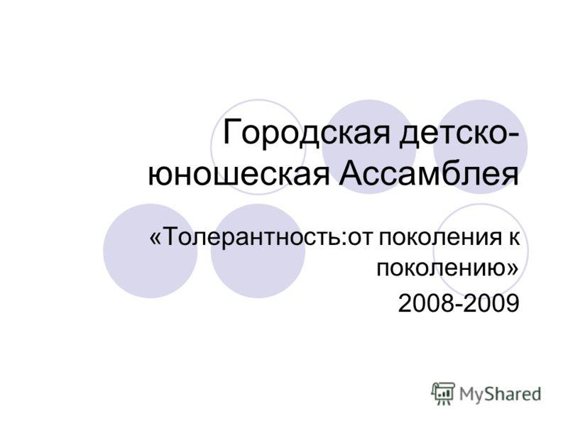 Городская детско- юношеская Ассамблея «Толерантность:от поколения к поколению» 2008-2009