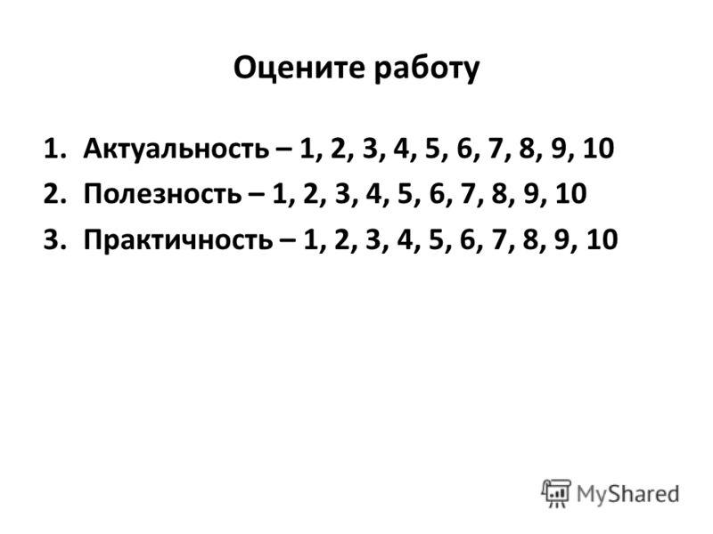 Оцените работу 1.Актуальность – 1, 2, 3, 4, 5, 6, 7, 8, 9, 10 2.Полезность – 1, 2, 3, 4, 5, 6, 7, 8, 9, 10 3.Практичность – 1, 2, 3, 4, 5, 6, 7, 8, 9, 10