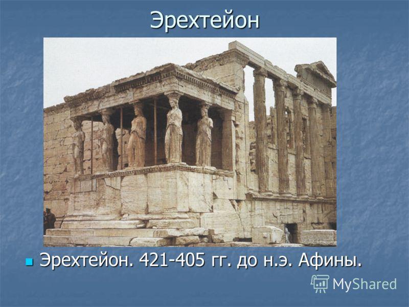 Эрехтейон Эрехтейон. 421-405 гг. до н.э. Афины. Эрехтейон. 421-405 гг. до н.э. Афины.