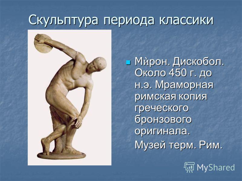 Скульптура периода классики Мрон. Дискобол. Около 450 г. до н.э. Мраморная римская копия греческого бронзового оригинала. Мрон. Дискобол. Около 450 г. до н.э. Мраморная римская копия греческого бронзового оригинала. Музей терм. Рим.
