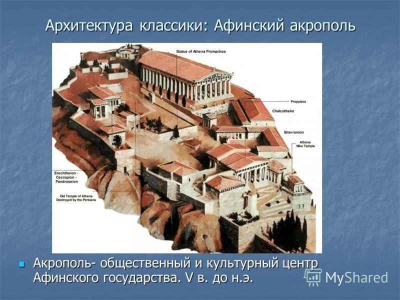 Архитектура классики: Афинский акрополь Акрополь- общественный и культурный центр Афинского государства. V в. до н.э. Акрополь- общественный и культурный центр Афинского государства. V в. до н.э.