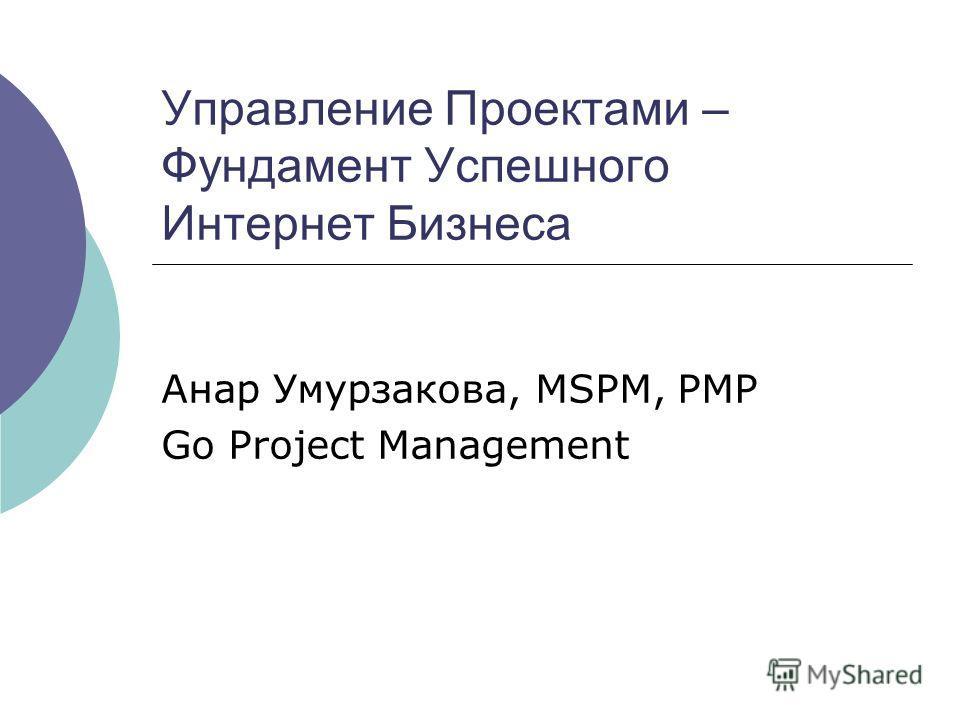 Управление Проектами – Фундамент Успешного Интернет Бизнеса Анар Умурзакова, MSPM, PMP Go Project Management