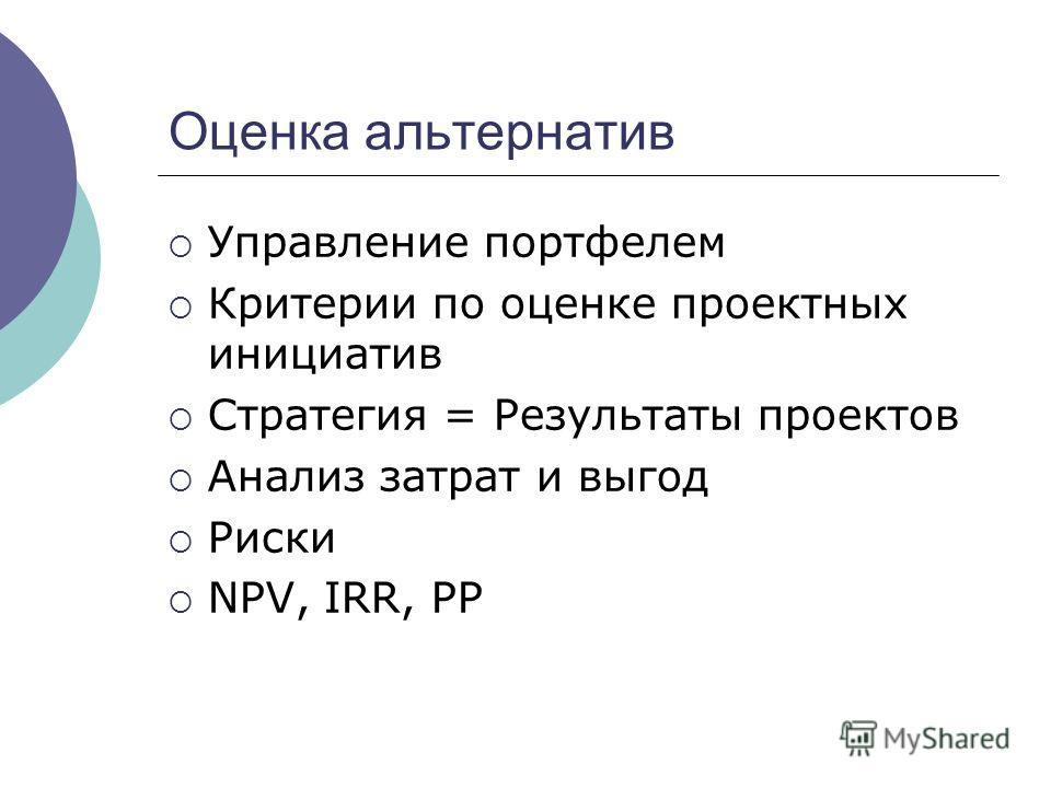 Оценка альтернатив Управление портфелем Критерии по оценке проектных инициатив Стратегия = Результаты проектов Анализ затрат и выгод Риски NPV, IRR, PP