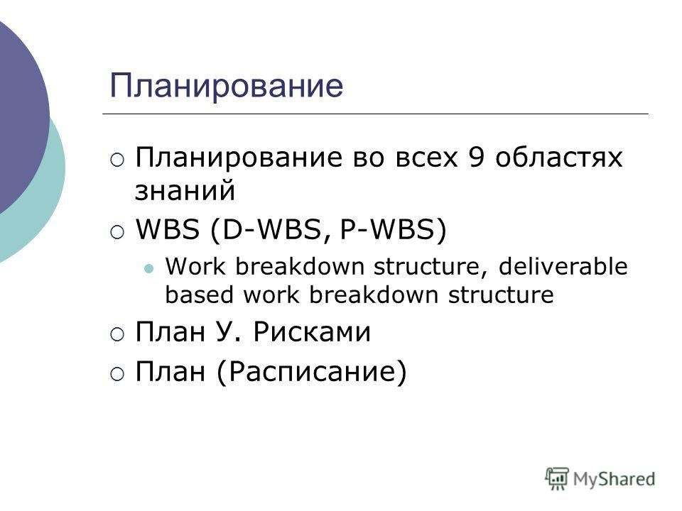 Планирование Планирование во всех 9 областях знаний WBS (D-WBS, P-WBS) Work breakdown structure, deliverable based work breakdown structure План У. Рисками План (Расписание)