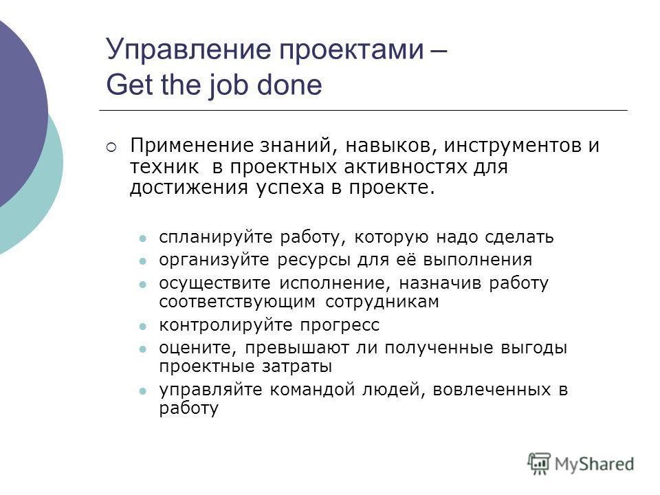 Управление проектами – Get the job done Применение знаний, навыков, инструментов и техник в проектных активностях для достижения успеха в проекте. спланируйте работу, которую надо сделать организуйте ресурсы для её выполнения осуществите исполнение,