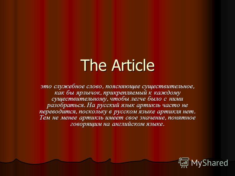 The Article это служебное слово, поясняющее существительное, как бы ярлычок, прикрепляемый к каждому существительному, чтобы легче было с ними разобраться. На русский язык артикль часто не переводится, поскольку в русском языке артикля нет. Тем не ме