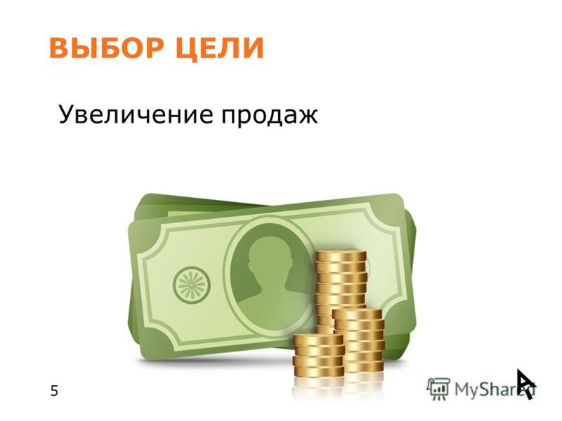ВЫБОР ЦЕЛИ 5 Увеличение продаж