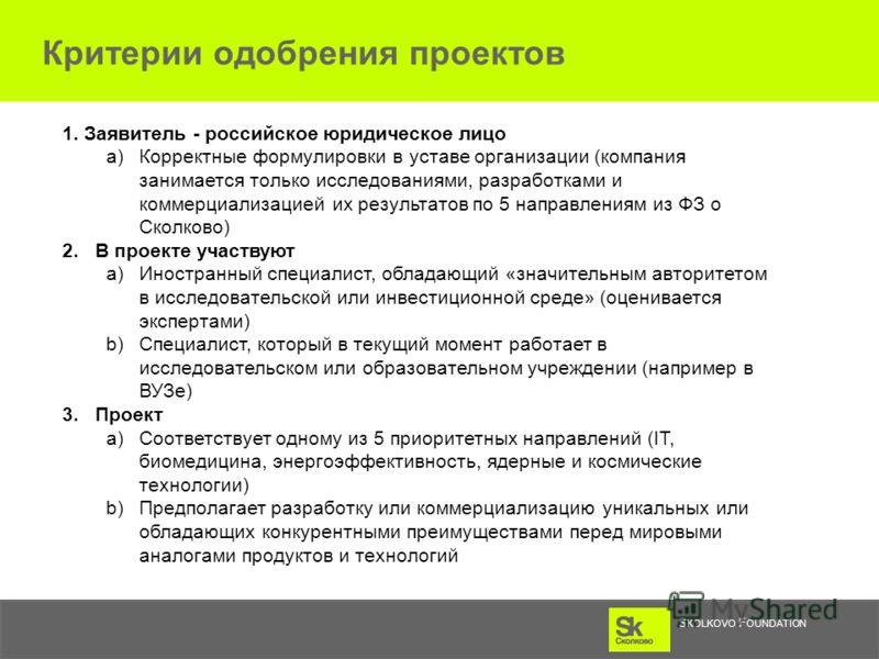 S KOLKOVO F OUNDATION Критерии одобрения проектов 1. Заявитель - российское юридическое лицо a) Корректные формулировки в уставе организации (компаниязанимается только исследованиями, разработками и коммерциализацией их результатов по 5 направлениям