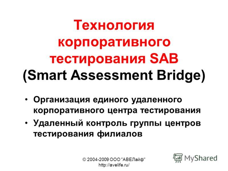 © 2004-2009 ООО АВЕЛайф http://avelife.ru/ Технология корпоративного тестирования SAB (Smart Assessment Bridge) Организация единого удаленного корпоративного центра тестирования Удаленный контроль группы центров тестирования филиалов