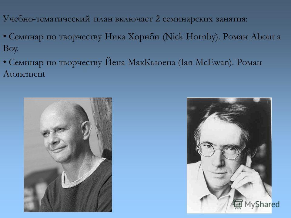 Учебно-тематический план включает 2 семинарских занятия: Семинар по творчеству Ника Хорнби (Nick Hornby). Роман About a Boy. Семинар по творчеству Йена Мак Кьюена (Ian McEwan). Роман Atonement