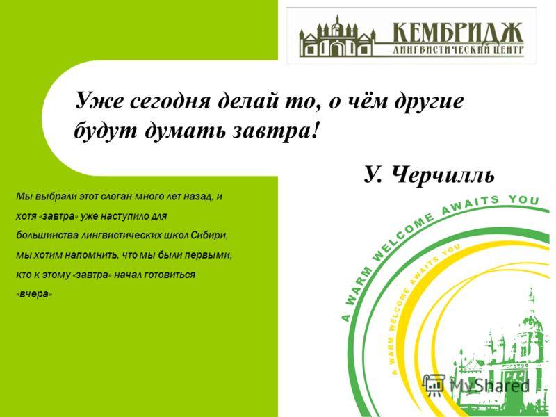 Уже сегодня делай то, о чём другие будут думать завтра! У. Черчилль Мы выбрали этот слоган много лет назад, и хотя «завтра» уже наступило для большинства лингвистических школ Сибири, мы хотим напомнить, что мы были первыми, кто к этому «завтра» начал