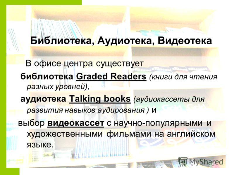 Библиотека, Аудиотека, Видеотека В офисе центра существует библиотека Graded Readers (книги для чтения разных уровней), аудиотека Talking books (аудиокассеты для развития навыков аудирования ) и выбор видеокассет с научно-популярными и художественным