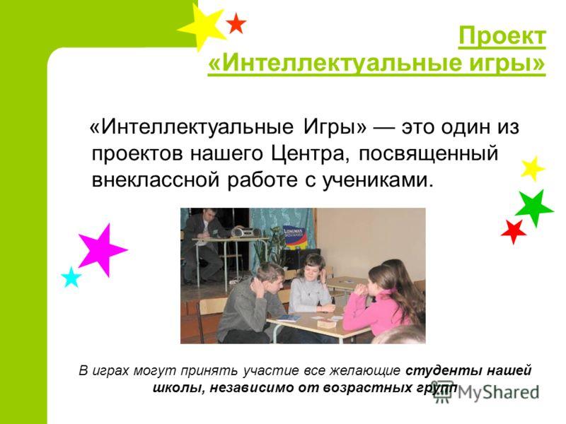 Проект «Интеллектуальные игры» «Интеллектуальные Игры» это один из проектов нашего Центра, посвященный внеклассной работе с учениками. В играх могут принять участие все желающие студенты нашей школы, независимо от возрастных групп