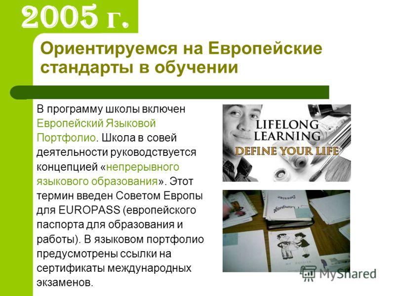 Ориентируемся на Европейские стандарты в обучении В программу школы включен Европейский Языковой Портфолио. Школа в совей деятельности руководствуется концепцией «непрерывного языкового образования». Этот термин введен Советом Европы для EUROPASS (ев