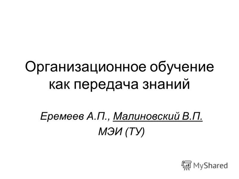 Организационное обучение как передача знаний Еремеев А.П., Малиновский В.П. МЭИ (ТУ)