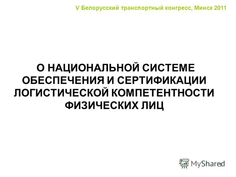1 O НАЦИОНАЛЬНОЙ СИСТЕМЕ ОБЕСПЕЧЕНИЯ И СЕРТИФИКАЦИИ ЛОГИСТИЧЕСКОЙ КОМПЕТЕНТНОСТИ ФИЗИЧЕСКИХ ЛИЦ V Белорусский транспортный конгресс, Минск 2011