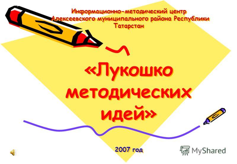 Информационно-методический центр Алексеевского муниципального района Республики Татарстан «Лукошко методических идей» 2007 год
