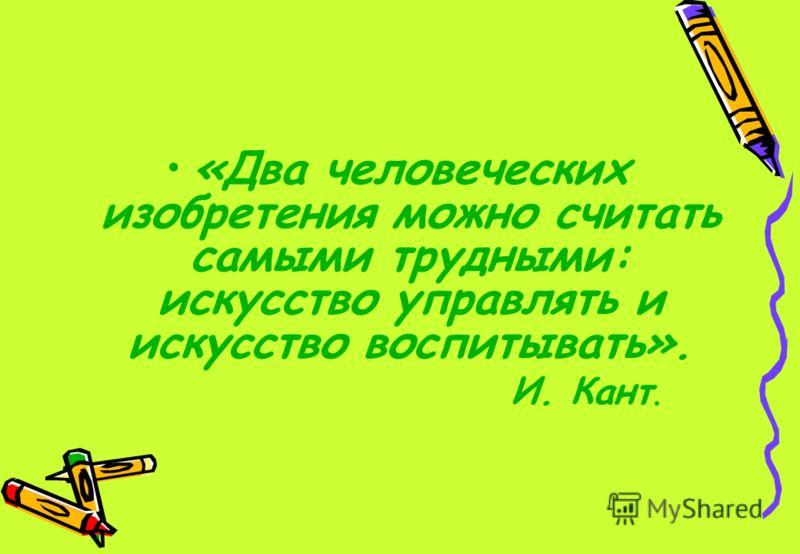«Два человеческих изобретения можно считать самыми трудными: искусство управлять и искусство воспитывать». И. Кант.