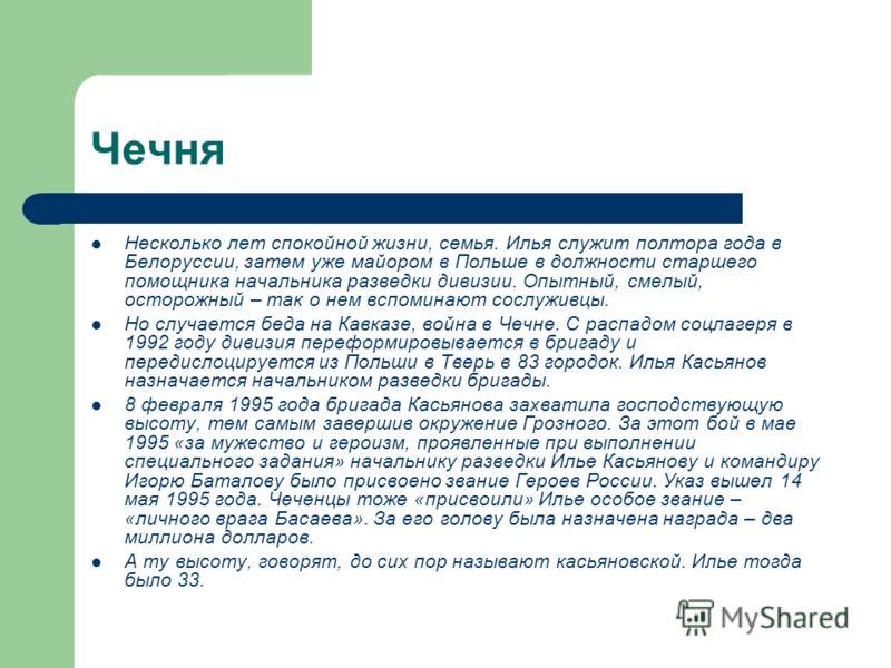 Чечня Несколько лет спокойной жизни, семья. Илья служит полтора года в Белоруссии, затем уже майором в Польше в должности старшего помощника начальника разведки дивизии. Опытный, смелый, осторожный – так о нем вспоминают сослуживцы. Но случается беда