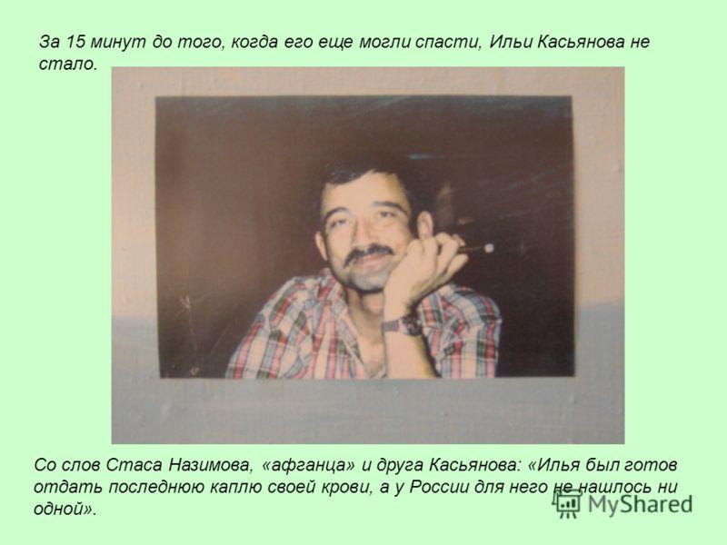 Со слов Стаса Назимова, «афганца» и друга Касьянова: «Илья был готов отдать последнюю каплю своей крови, а у России для него не нашлось ни одной». За 15 минут до того, когда его еще могли спасти, Ильи Касьянова не стало.