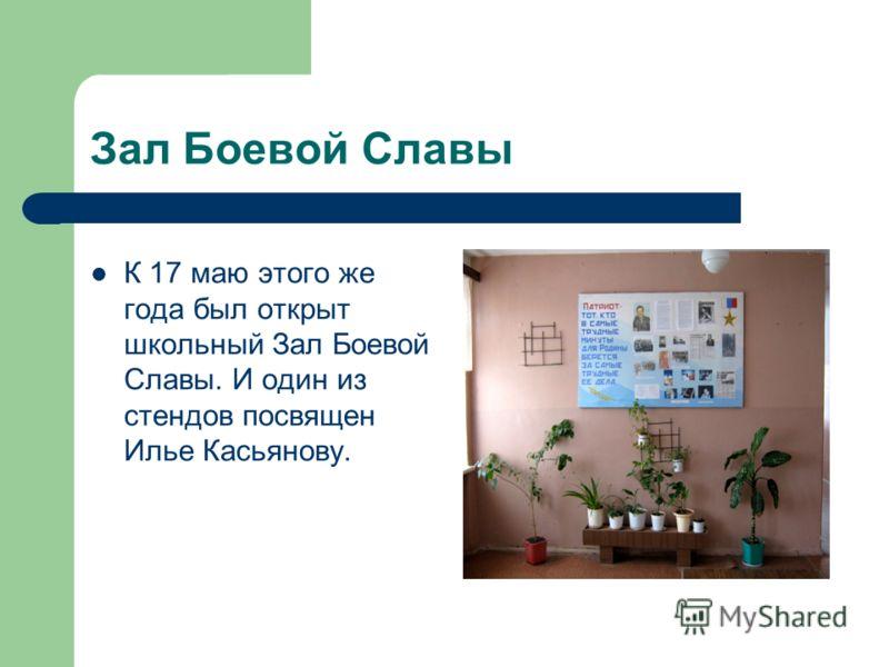 Зал Боевой Славы К 17 маю этого же года был открыт школьный Зал Боевой Славы. И один из стендов посвящен Илье Касьянову.