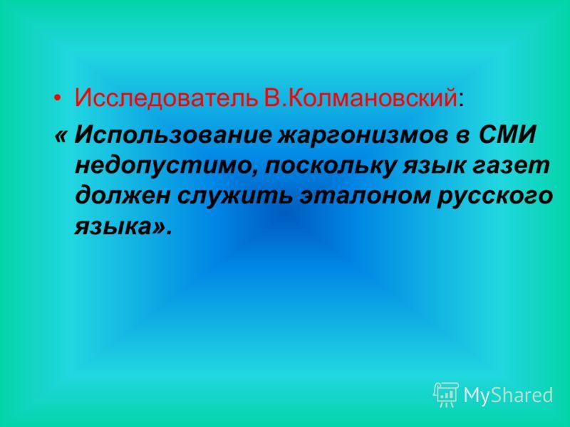 Исследователь В.Колмановский: « Использование жаргонизмов в СМИ недопустимо, поскольку язык газет должен служить эталоном русского языка».