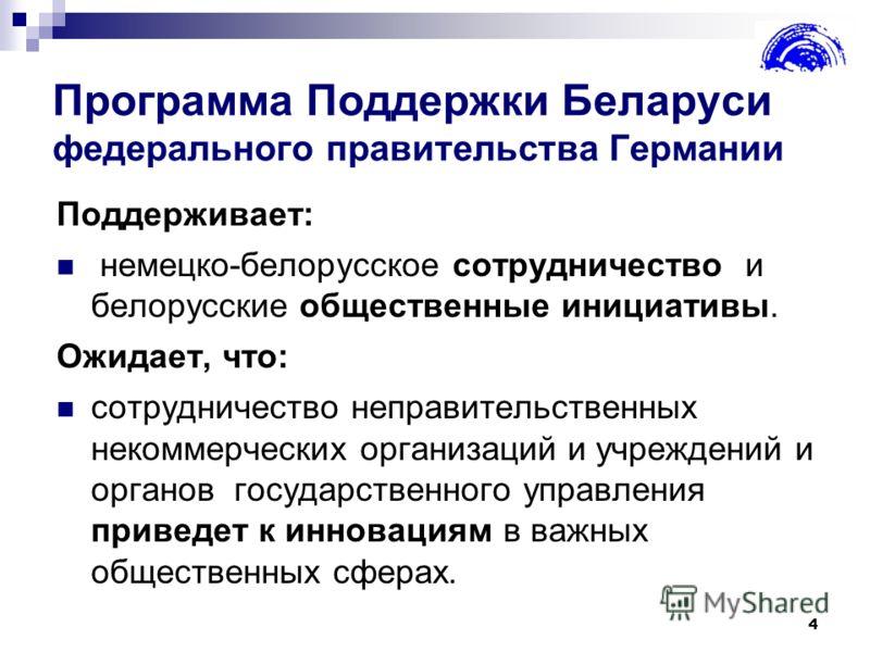 4 Программа Поддержки Беларуси федерального правительства Германии Поддерживает: немецко-белорусское сотрудничество и белорусские общественные инициативы. Ожидает, что: сотрудничество неправительственных некоммерческих организаций и учреждений и орга