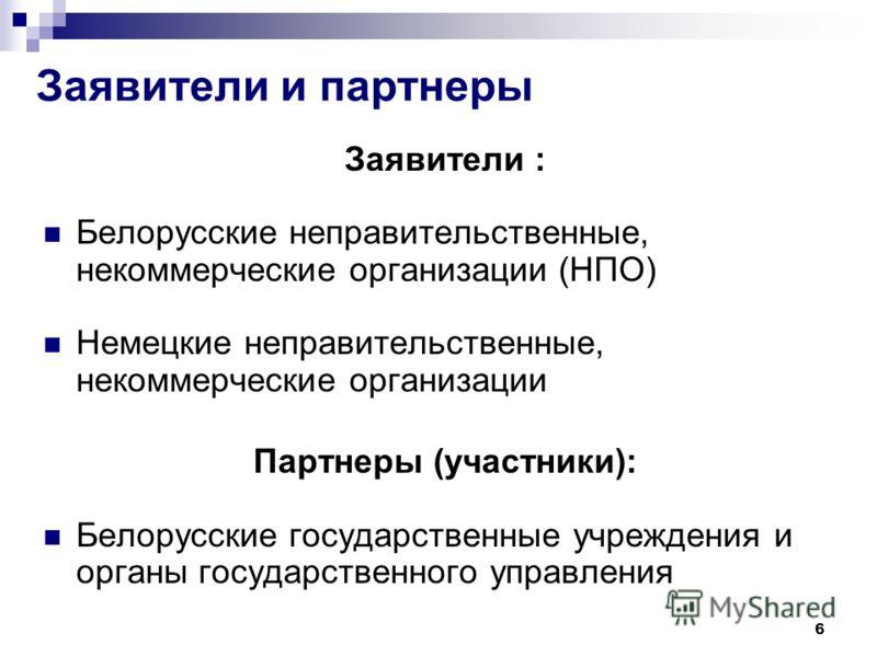 6 Заявители и партнеры Заявители : Белорусские неправительственные, некоммерческие организации (НПО) Немецкие неправительственные, некоммерческие организации Партнеры (участники): Белорусские государственные учреждения и органы государственного управ