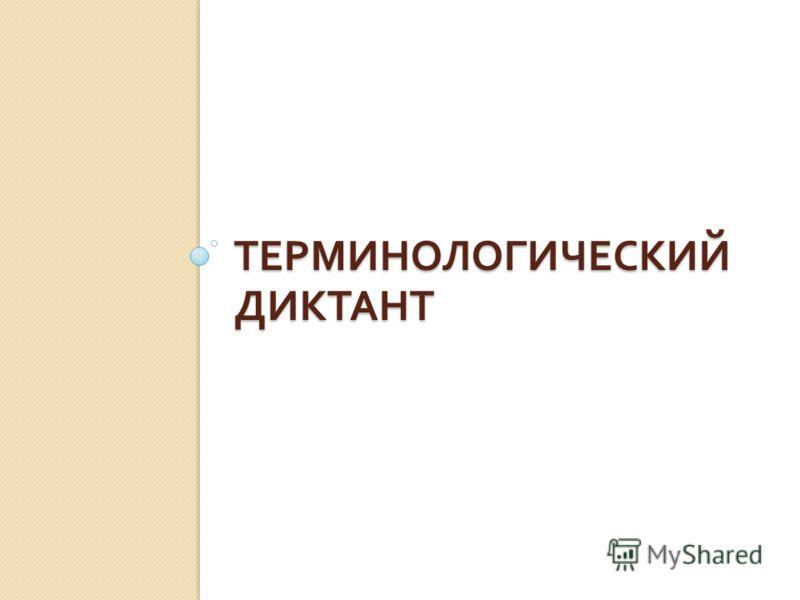 ТЕРМИНОЛОГИЧЕСКИЙ ДИКТАНТ