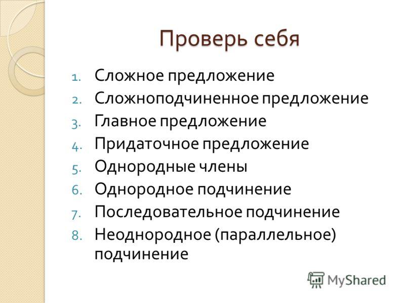 Проверь себя 1. Сложное предложение 2. Сложноподчиненное предложение 3. Главное предложение 4. Придаточное предложение 5. Однородные члены 6. Однородное подчинение 7. Последовательное подчинение 8. Неоднородное ( параллельное ) подчинение