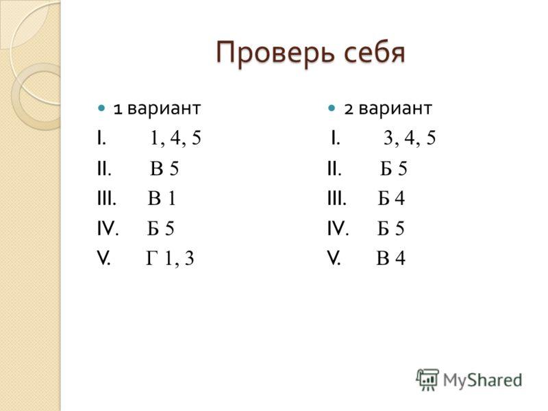 Проверь себя 1 вариант I. 1, 4, 5 II. В 5 III. В 1 IV. Б 5 V. Г 1, 3 2 вариант I. 3, 4, 5 II. Б 5 III. Б 4 IV. Б 5 V. В 4