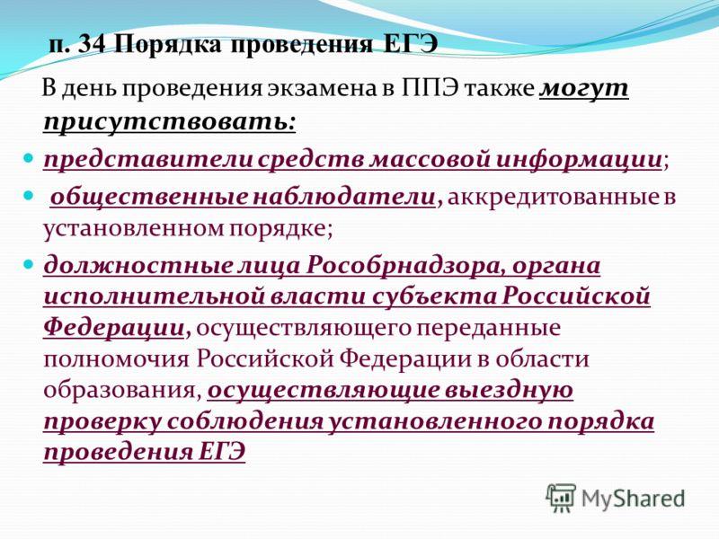 п. 34 Порядка проведения ЕГЭ В день проведения экзамена в ППЭ также могут присутствовать: представители средств массовой информации; общественные наблюдатели, аккредитованные в установленном порядке; должностные лица Рособрнадзора, органа исполнитель