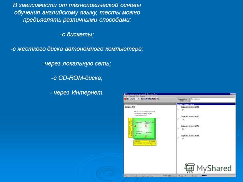 В зависимости от технологической основы обучения английскому языку, тесты можно предъявлять различными способами: -с дискеты; -с жесткого диска автономного компьютера; -через локальную сеть; -с CD-ROM-диска; - через Интернет.