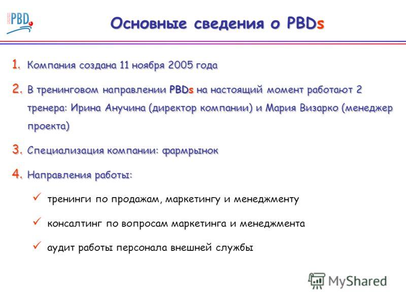 Основные сведения о PBDs 1. Компания создана 11 ноября 2005 года 2. В тренинговом направлении PBDs на настоящий момент работают 2 тренера: Ирина Анучина (директор компании) и Мария Визарко (менеджер проекта) 3. Специализация компании: фармрынок 4. На