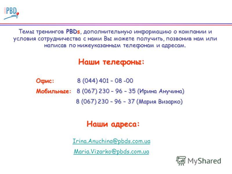 Темы тренингов PBDs, дополнительную информацию о компании и условия сотрудничества с нами Вы можете получить, позвонив нам или написав по нижеуказанным телефонам и адресам. Наши телефоны: Офис: 8 (044) 401 – 08 -00 Мобильные: 8 (067) 230 – 96 – 35 (И