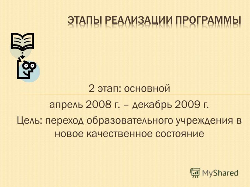 2 этап: основной апрель 2008 г. – декабрь 2009 г. Цель: переход образовательного учреждения в новое качественное состояние