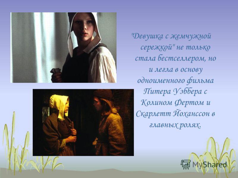 Девушка с жемчужной сережкой не только стала бестселлером, но и легла в основу одноименного фильма Питера Уэббера с Колином Фертом и Скарлетт Йоханссон в главных ролях.