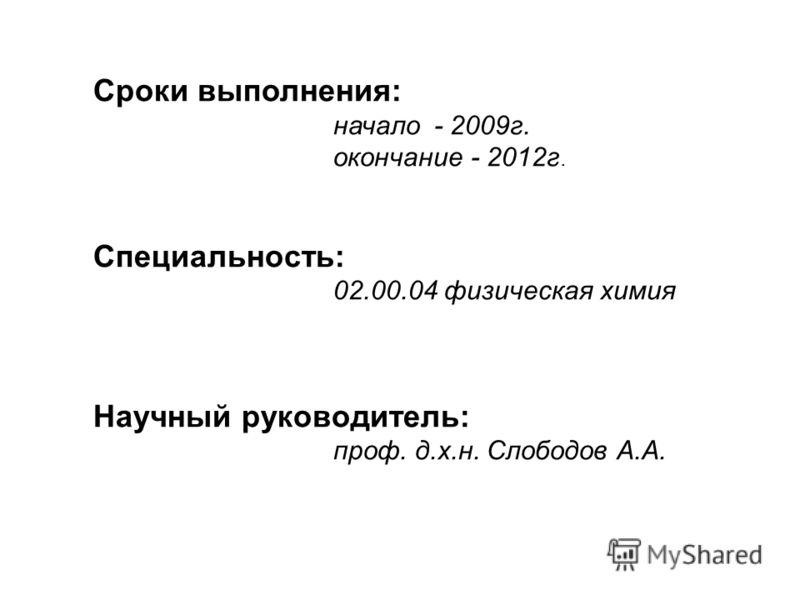 Сроки выполнения: начало - 2009г. окончание - 2012г. Специальность: 02.00.04 физическая химия Научный руководитель: проф. д.х.н. Слободов А.А.
