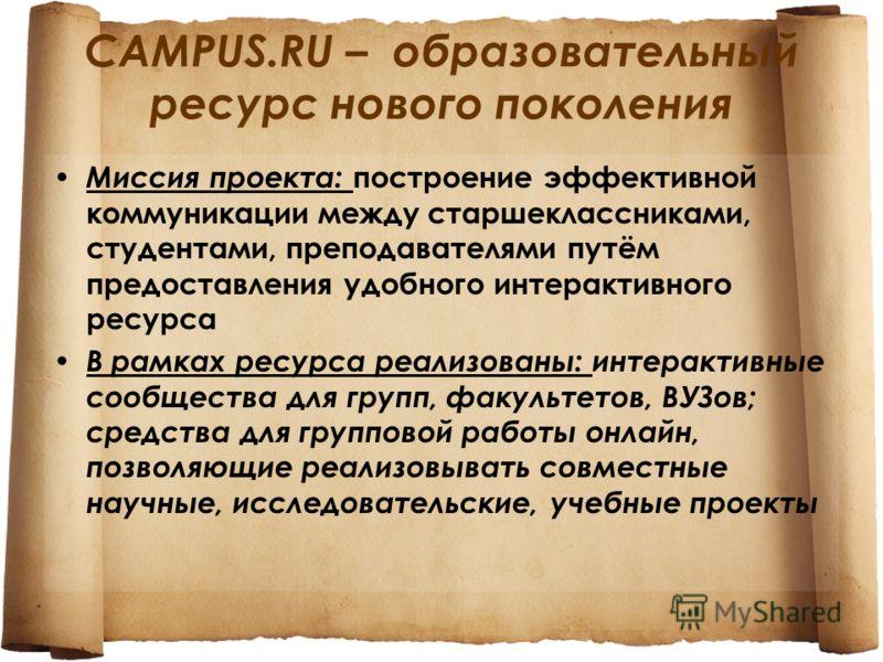 CAMPUS.RU – образовательный ресурс нового поколения Миссия проекта: построение эффективной коммуникации между старшеклассниками, студентами, преподавателями путём предоставления удобного интерактивного ресурса В рамках ресурса реализованы: интерактив