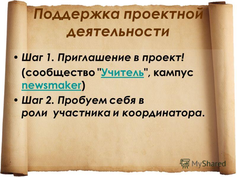 Поддержка проектной деятельности Шаг 1. Приглашение в проект! (сообщество Учитель, кампус newsmaker)Учитель newsmaker Шаг 2. Пробуем себя в роли участника и координатора.