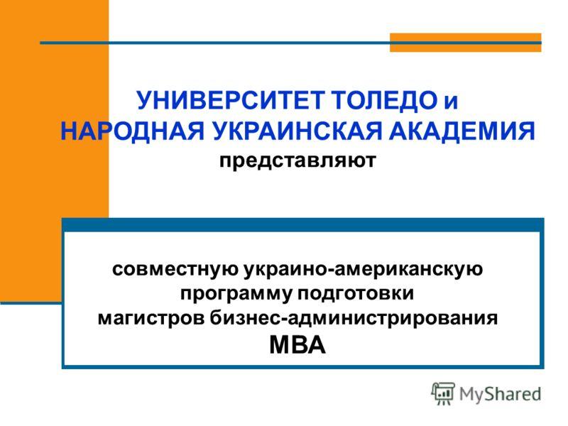 УНИВЕРСИТЕТ ТОЛЕДО и НАРОДНАЯ УКРАИНСКАЯ АКАДЕМИЯ представляют совместную украино-американскую программу подготовки магистров бизнес-администрирования МВА