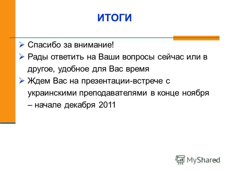 16 ИТОГИ Спасибо за внимание! Рады ответить на Ваши вопросы сейчас или в другое, удобное для Вас время Ждем Вас на презентации-встрече с украинскими преподавателями в конце ноября – начале декабря 2011