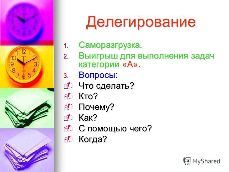 Делегирование 1. Саморазгрузка. 2. Выигрыш для выполнения задач категории «А». 3. Вопросы: Что сделать? Что сделать? Кто? Кто? Почему? Почему? Как? Как? С помощью чего? С помощью чего? Когда? Когда?