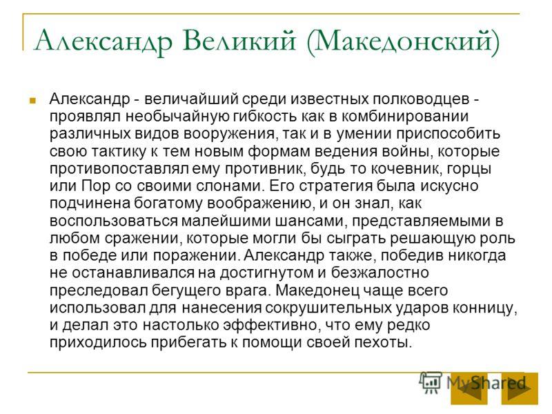 Александр Великий (Македонский) Александр - величайший среди известных полководцев - проявлял необычайную гибкость как в комбинировании различных видов вооружения, так и в умении приспособить свою тактику к тем новым формам ведения войны, которые про