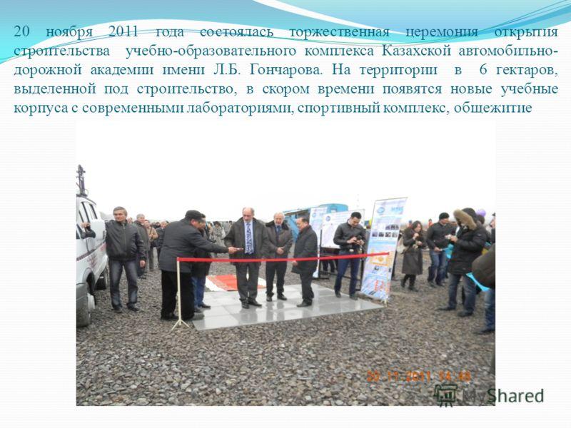 20 ноября 2011 года состоялась торжественная церемония открытия строительства учебно-образовательного комплекса Казахской автомобильно- дорожной академии имени Л.Б. Гончарова. На территории в 6 гектаров, выделенной под строительство, в скором времени
