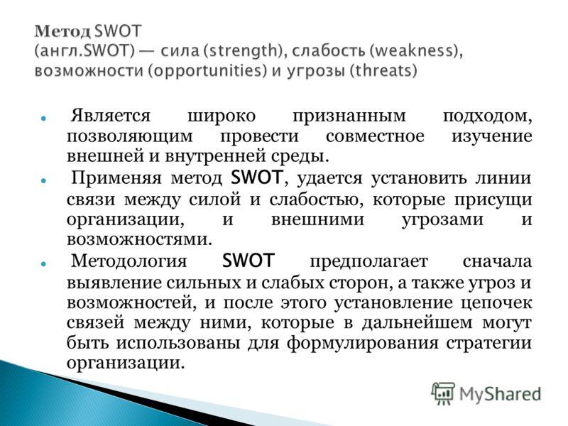 Является широко признанным подходом, позволяющим провести совместное изучение внешней и внутренней среды. Применяя метод SWOT, удается установить линии связи между силой и слабостью, которые присущи организации, и внешними угрозами и возможностями. М