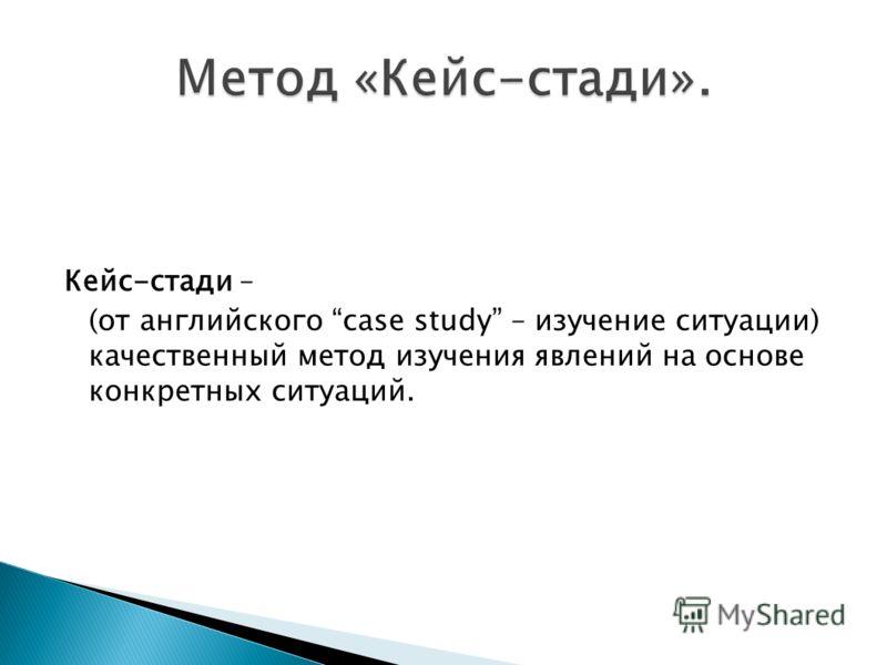 Кейс-стади – (от английского case study – изучение ситуации) качественный метод изучения явлений на основе конкретных ситуаций.