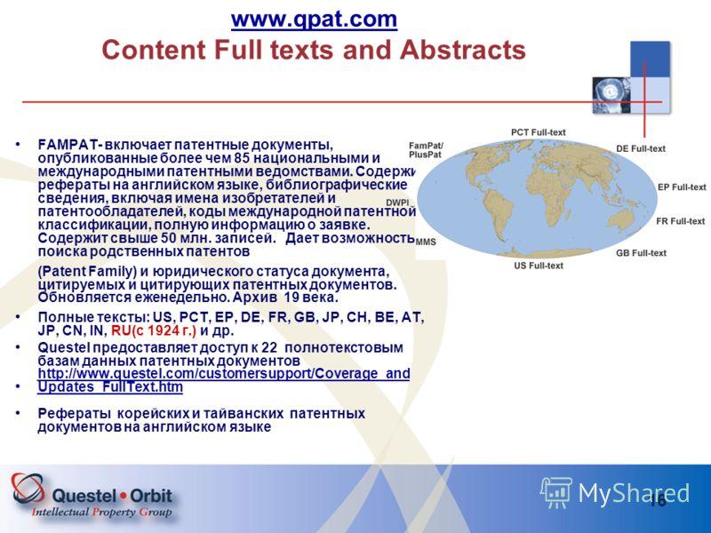 16 www.qpat.com www.qpat.com Content Full texts and Abstracts FAMPAT- включает патентные документы, опубликованные более чем 85 национальными и международными патентными ведомствами. Содержит рефераты на английском языке, библиографические сведения,