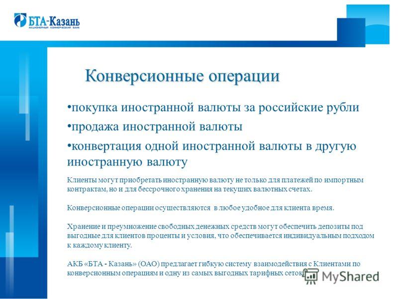 Конверсионные операции покупка иностранной валюты за российские рубли продажа иностранной валюты конвертация одной иностранной валюты в другую иностранную валюту Клиенты могут приобретать иностранную валюту не только для платежей по импортным контрак